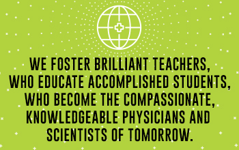 We foster brilliant teachers, who educate accomplished students, who become compassionate, knowledgable physicians and scientists of tomorrow